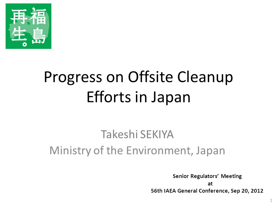 Progress on Offsite Cleanup Efforts in Japan Takeshi SEKIYA Ministry of the Environment, Japan 1 Senior Regulators' Meeting at 56th IAEA General Conference, Sep 20, 2012