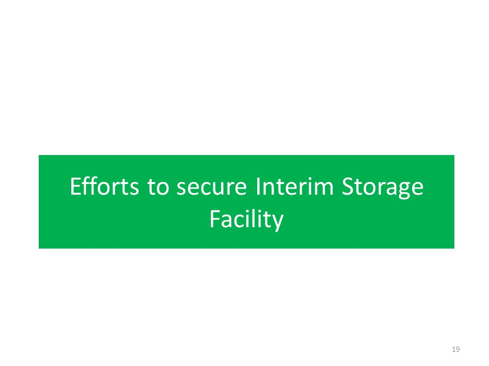 Efforts to secure Interim Storage Facility 19