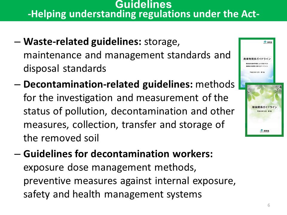 – Waste-related guidelines: storage, maintenance and management standards and disposal standards – Decontamination-related guidelines: methods for the investigation and measurement of the status of pollution, decontamination and other measures, collection, transfer and storage of the removed soil – Guidelines for decontamination workers: exposure dose management methods, preventive measures against internal exposure, safety and health management systems 6 Guidelines -Helping understanding regulations under the Act-