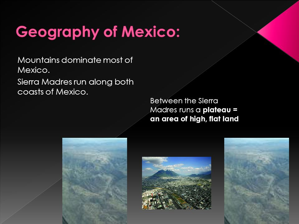 Mountains dominate most of Mexico. Sierra Madres run along both coasts of Mexico. Between the Sierra Madres runs a plateau = an area of high, flat lan