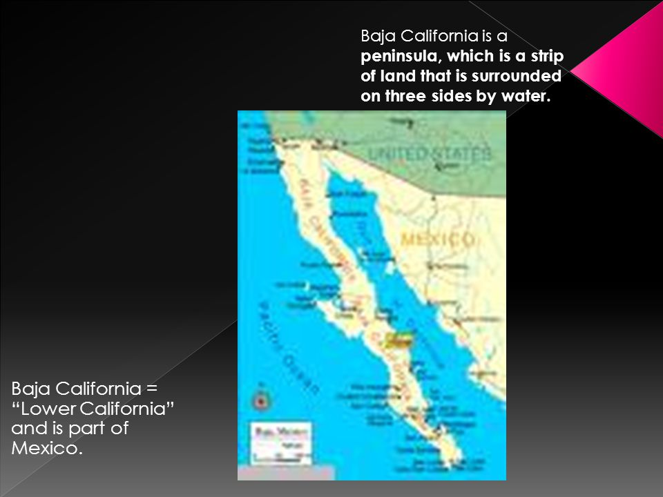 """Baja California = """"Lower California"""" and is part of Mexico. Baja California is a peninsula, which is a strip of land that is surrounded on three sides"""
