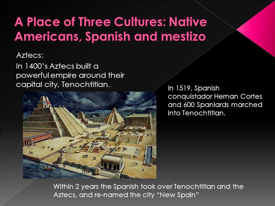 Aztecs: In 1400's Aztecs built a powerful empire around their capital city, Tenochtitlan. In 1519, Spanish conquistador Hernan Cortes and 600 Spaniard