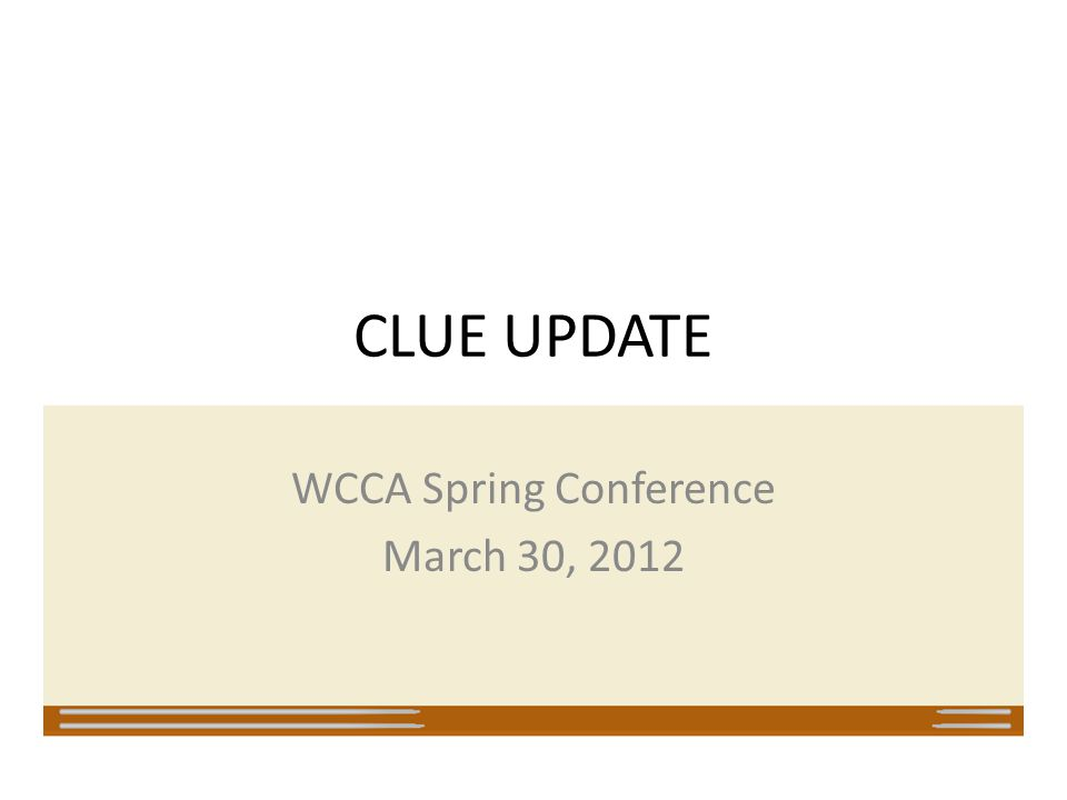 CLUE UPDATE WCCA Spring Conference March 30, 2012