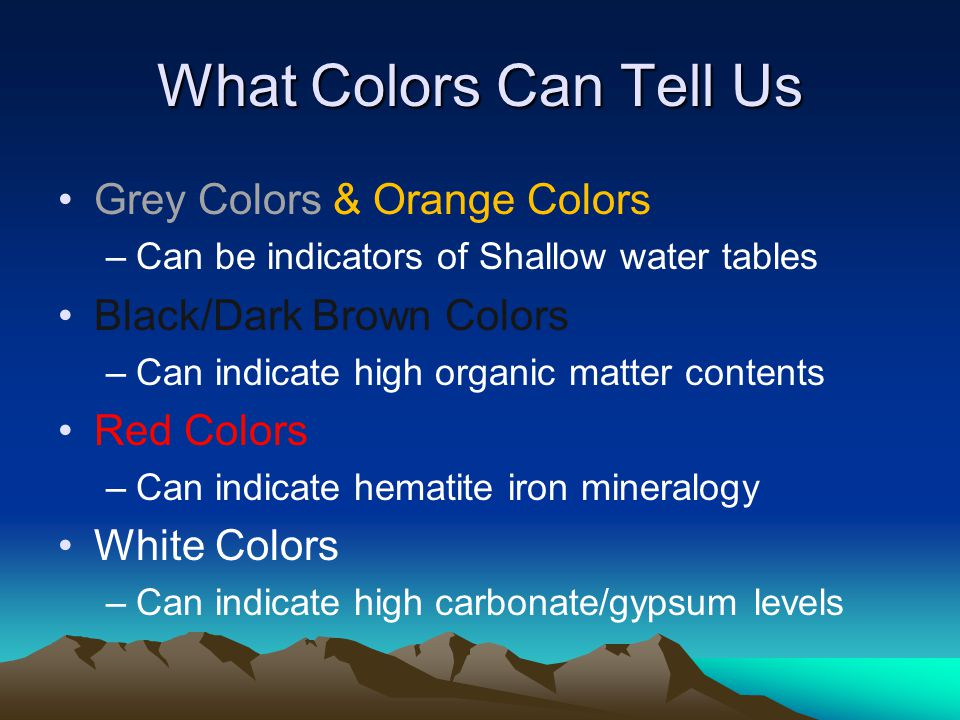 What Colors Can Tell Us Grey Colors & Orange Colors –Can be indicators of Shallow water tables Black/Dark Brown Colors –Can indicate high organic matter contents Red Colors –Can indicate hematite iron mineralogy White Colors –Can indicate high carbonate/gypsum levels
