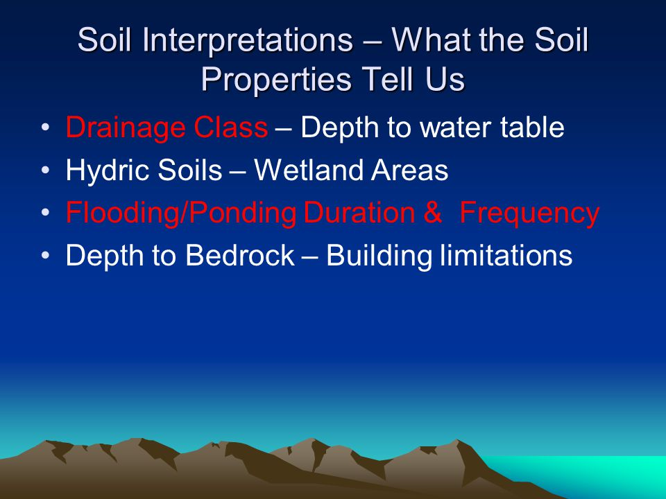Soil Interpretations – What the Soil Properties Tell Us Drainage Class – Depth to water table Hydric Soils – Wetland Areas Flooding/Ponding Duration & Frequency Depth to Bedrock – Building limitations