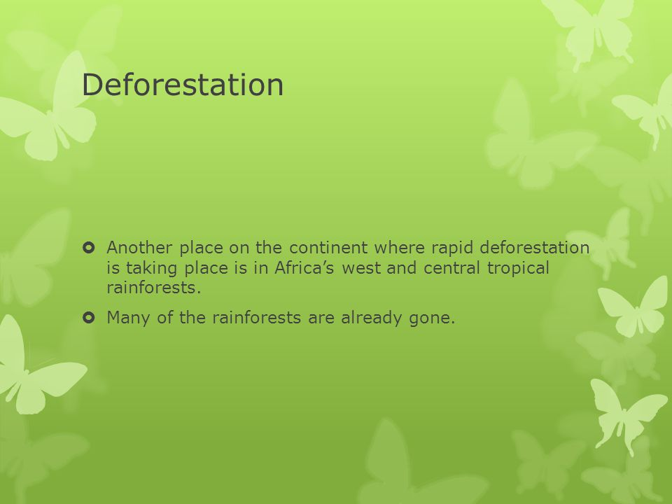 Deforestation  Another place on the continent where rapid deforestation is taking place is in Africa's west and central tropical rainforests.  Many