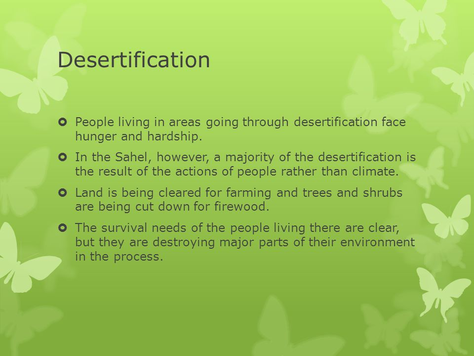 Desertification  People living in areas going through desertification face hunger and hardship.  In the Sahel, however, a majority of the desertific