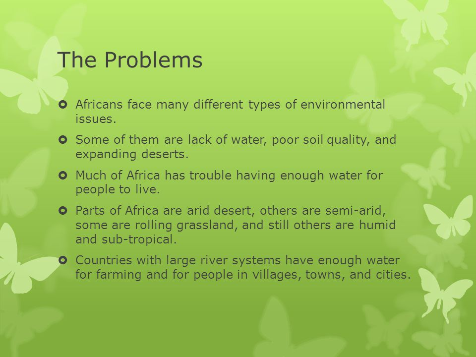 The Problems  Africans face many different types of environmental issues.  Some of them are lack of water, poor soil quality, and expanding deserts.