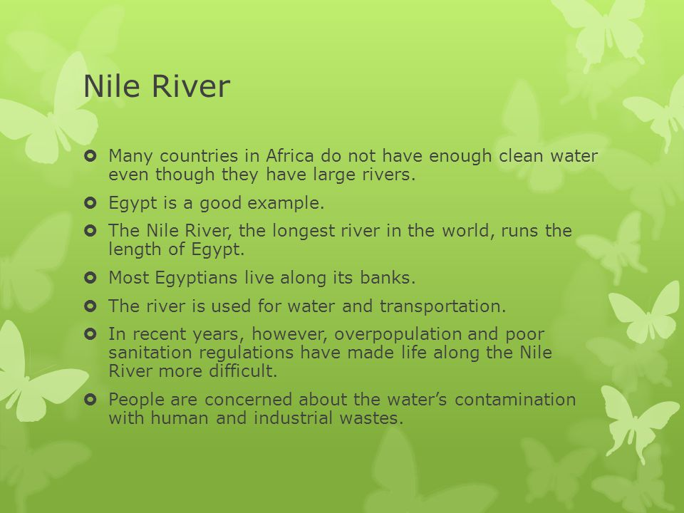 Nile River  Many countries in Africa do not have enough clean water even though they have large rivers.  Egypt is a good example.  The Nile River,