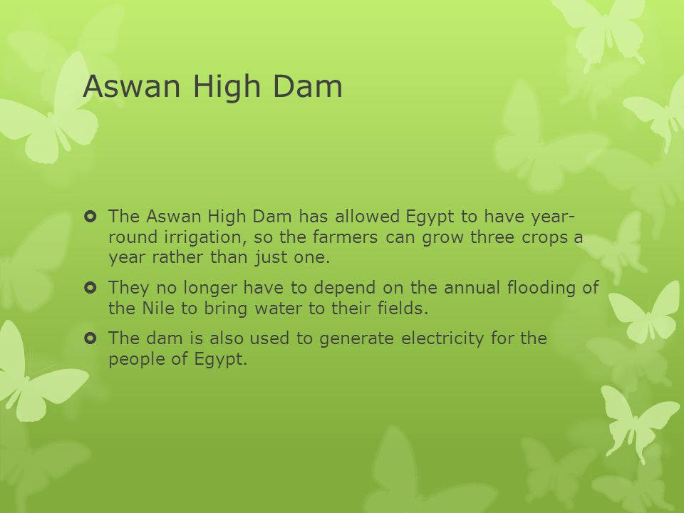 Aswan High Dam  The Aswan High Dam has allowed Egypt to have year- round irrigation, so the farmers can grow three crops a year rather than just one.