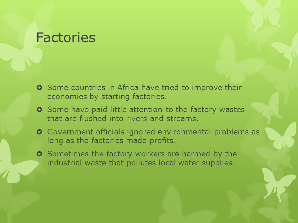Factories  Some countries in Africa have tried to improve their economies by starting factories.  Some have paid little attention to the factory was