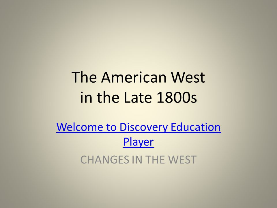 The American West in the Late 1800s Welcome to Discovery Education Player CHANGES IN THE WEST