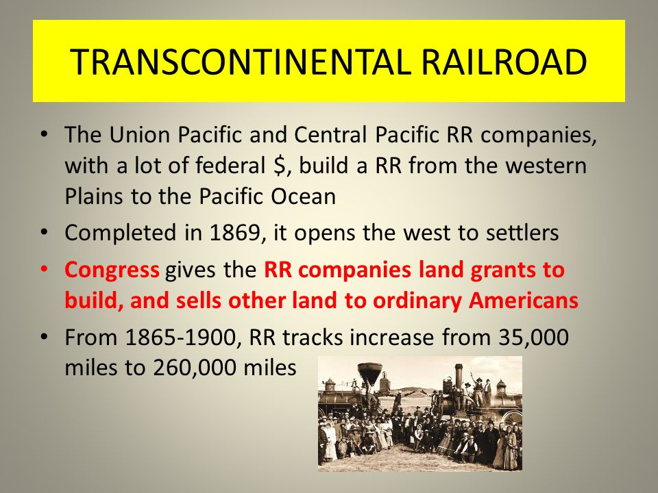 TRANSCONTINENTAL RAILROAD The Union Pacific and Central Pacific RR companies, with a lot of federal $, build a RR from the western Plains to the Pacific Ocean Completed in 1869, it opens the west to settlers Congress gives the RR companies land grants to build, and sells other land to ordinary Americans From 1865-1900, RR tracks increase from 35,000 miles to 260,000 miles