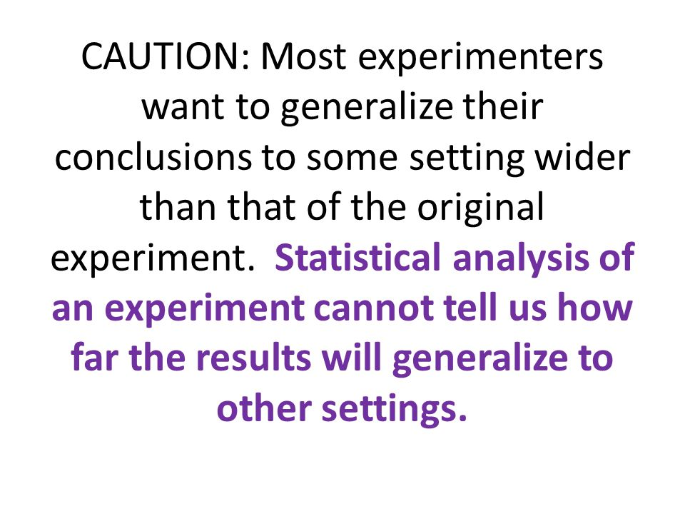 CAUTION: Most experimenters want to generalize their conclusions to some setting wider than that of the original experiment. Statistical analysis of a