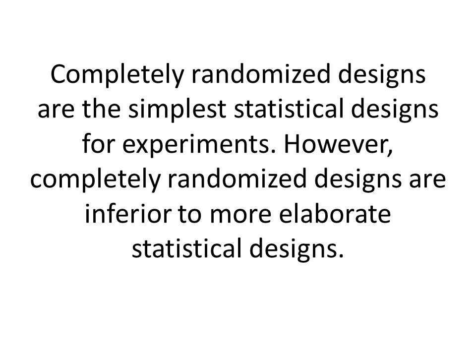 Completely randomized designs are the simplest statistical designs for experiments. However, completely randomized designs are inferior to more elabor
