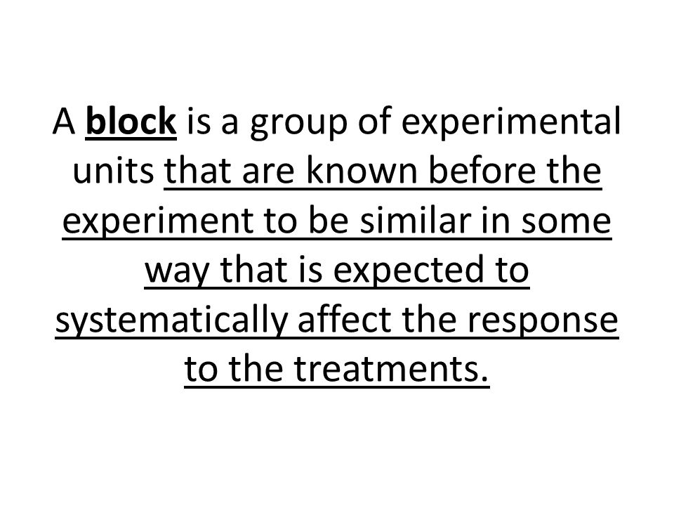 A block is a group of experimental units that are known before the experiment to be similar in some way that is expected to systematically affect the
