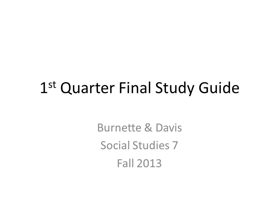 1 st Quarter Final Study Guide Burnette & Davis Social Studies 7 Fall 2013