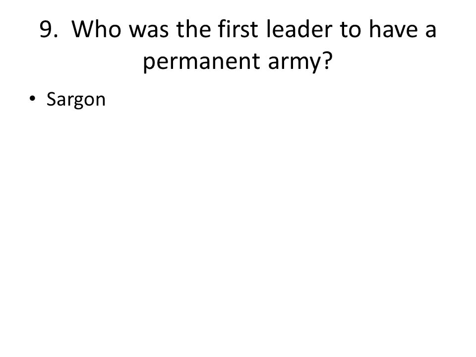 9. Who was the first leader to have a permanent army Sargon