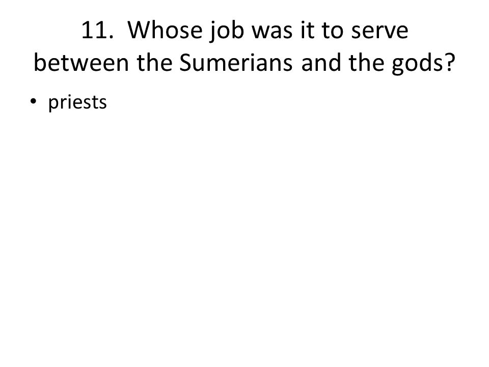 11. Whose job was it to serve between the Sumerians and the gods priests