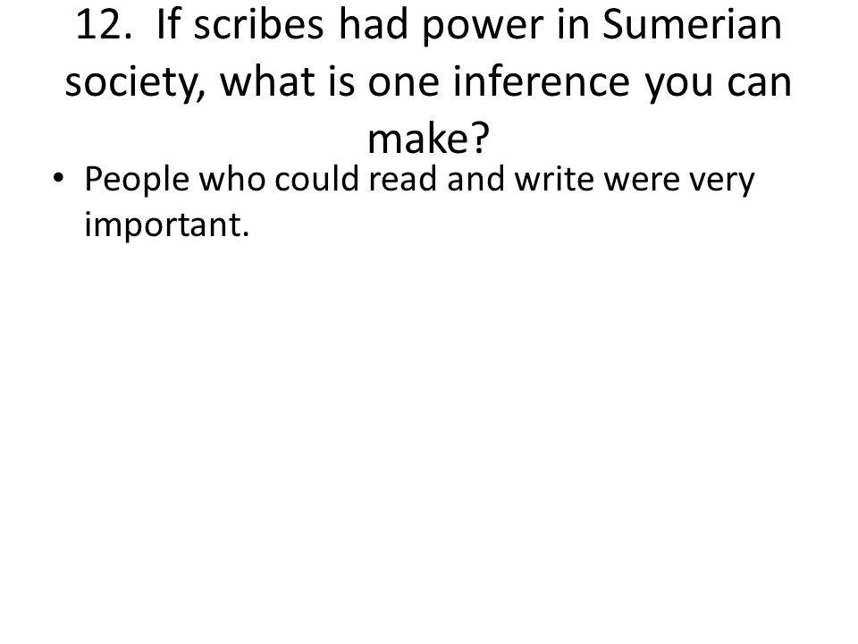 12. If scribes had power in Sumerian society, what is one inference you can make.