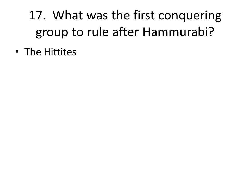 17. What was the first conquering group to rule after Hammurabi The Hittites