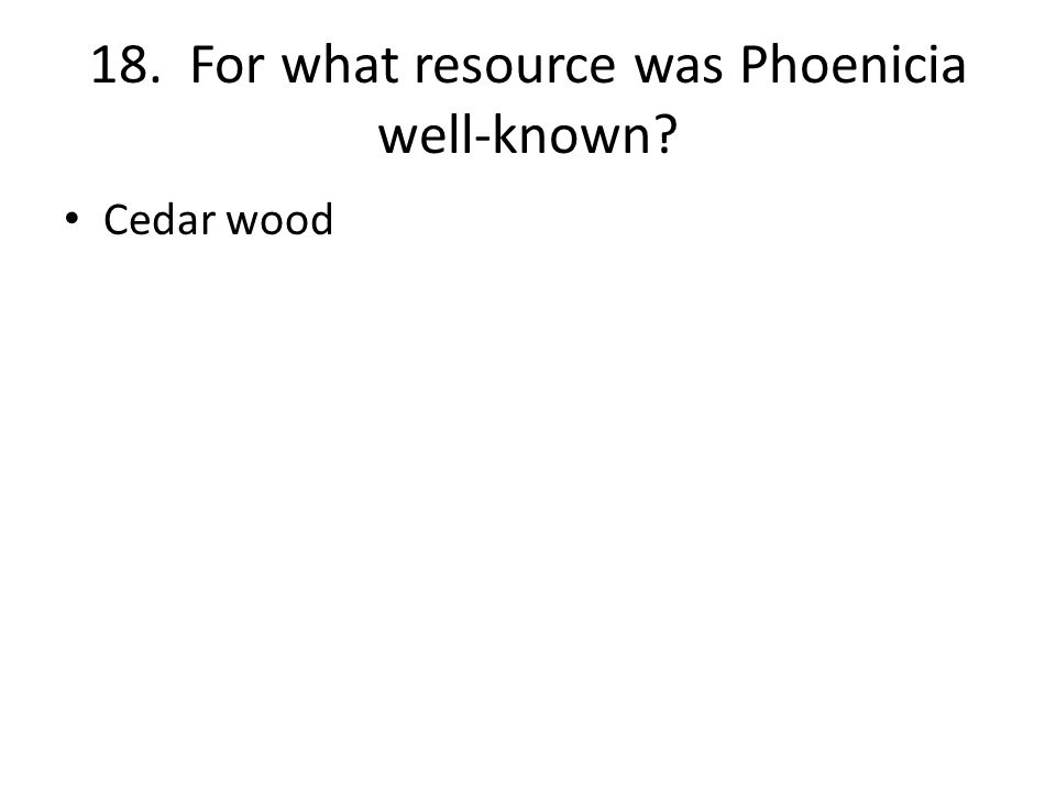 18. For what resource was Phoenicia well-known Cedar wood