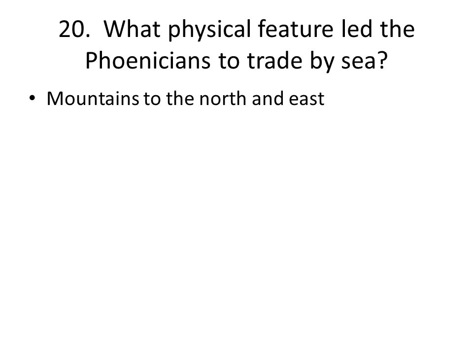 20. What physical feature led the Phoenicians to trade by sea Mountains to the north and east