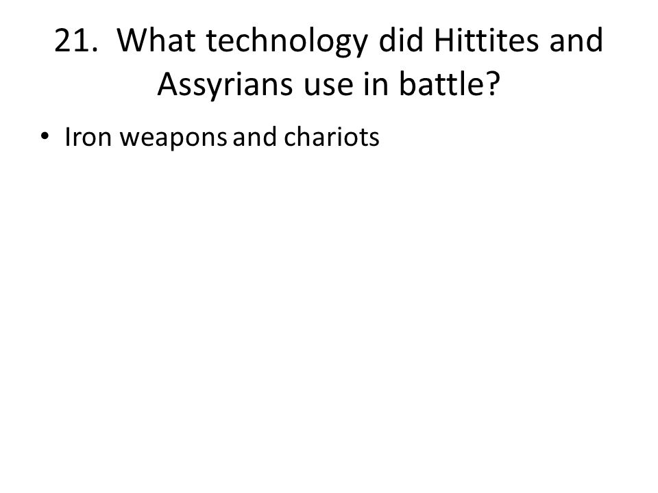 21. What technology did Hittites and Assyrians use in battle Iron weapons and chariots