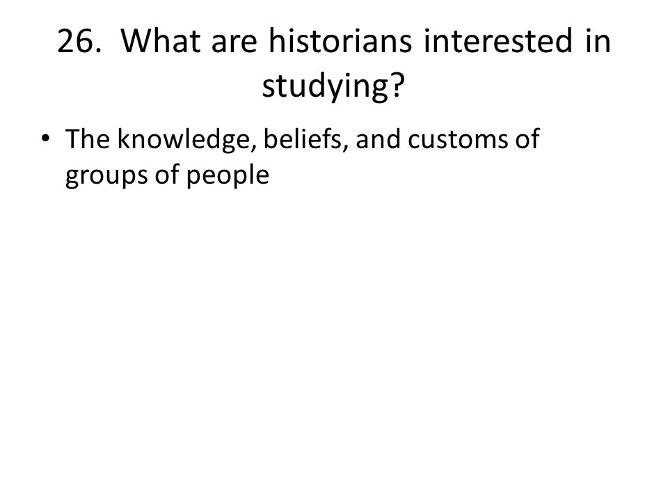26. What are historians interested in studying.