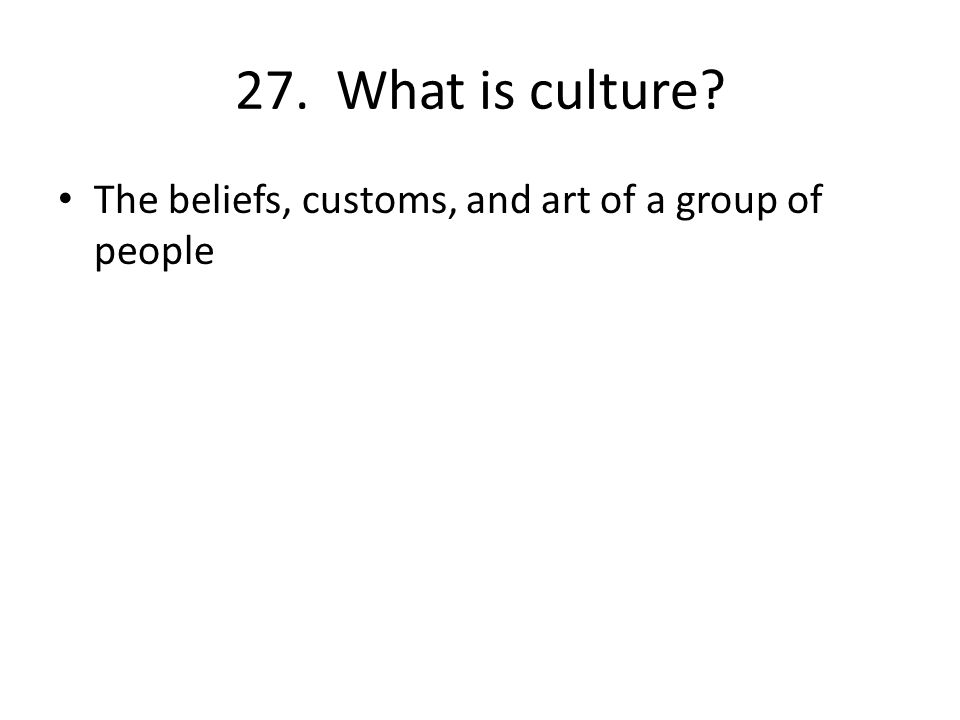 27. What is culture The beliefs, customs, and art of a group of people