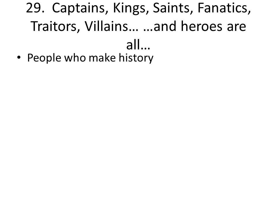 29. Captains, Kings, Saints, Fanatics, Traitors, Villains… …and heroes are all… People who make history