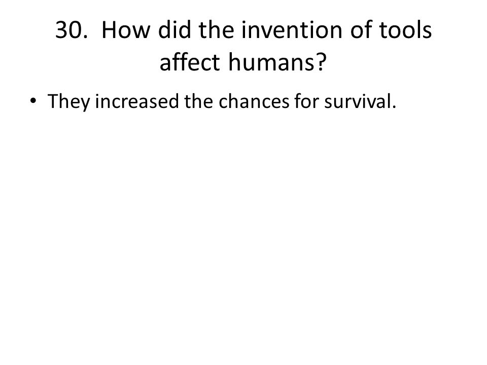 30. How did the invention of tools affect humans They increased the chances for survival.