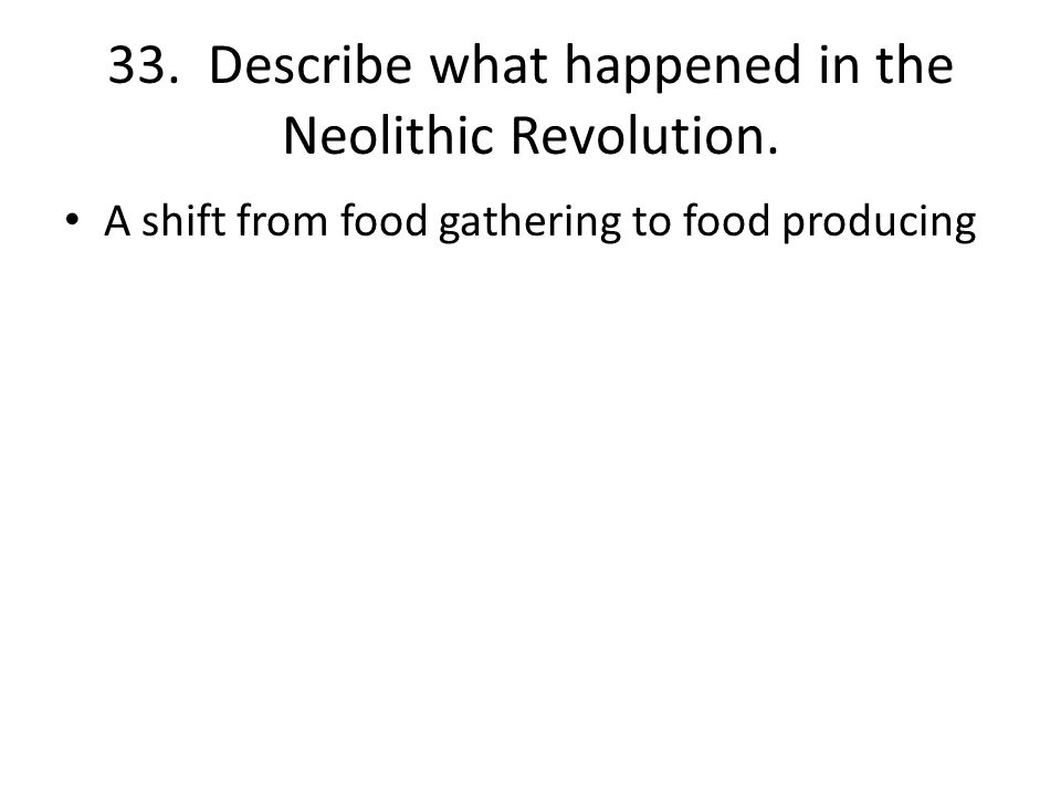 33. Describe what happened in the Neolithic Revolution.