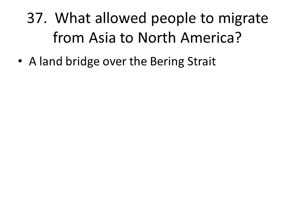 37. What allowed people to migrate from Asia to North America A land bridge over the Bering Strait