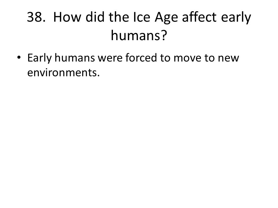 38. How did the Ice Age affect early humans Early humans were forced to move to new environments.