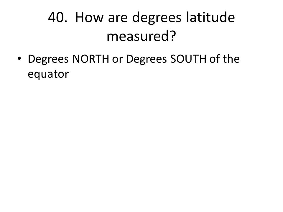40. How are degrees latitude measured Degrees NORTH or Degrees SOUTH of the equator