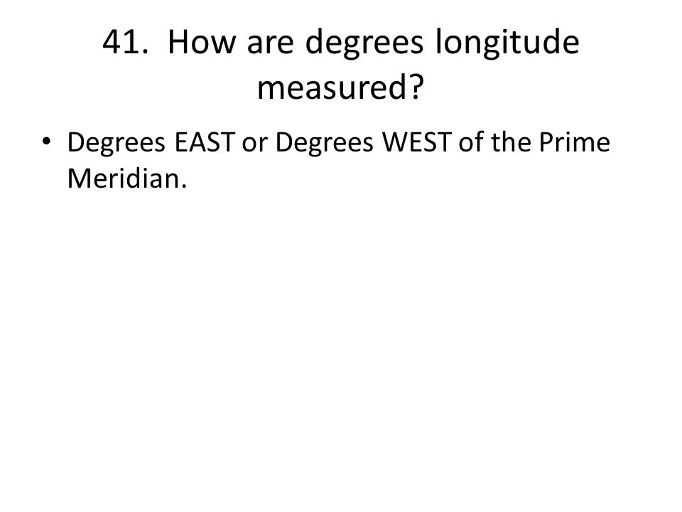 41. How are degrees longitude measured Degrees EAST or Degrees WEST of the Prime Meridian.
