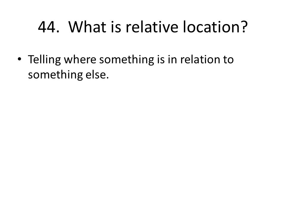 44. What is relative location Telling where something is in relation to something else.