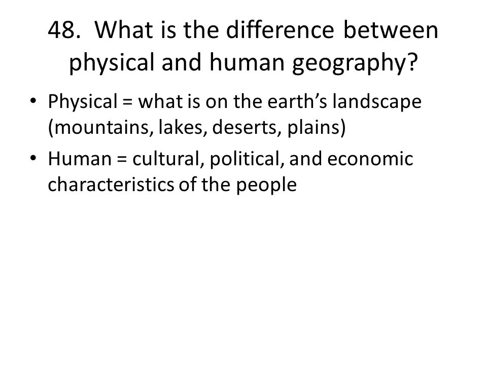 48. What is the difference between physical and human geography.