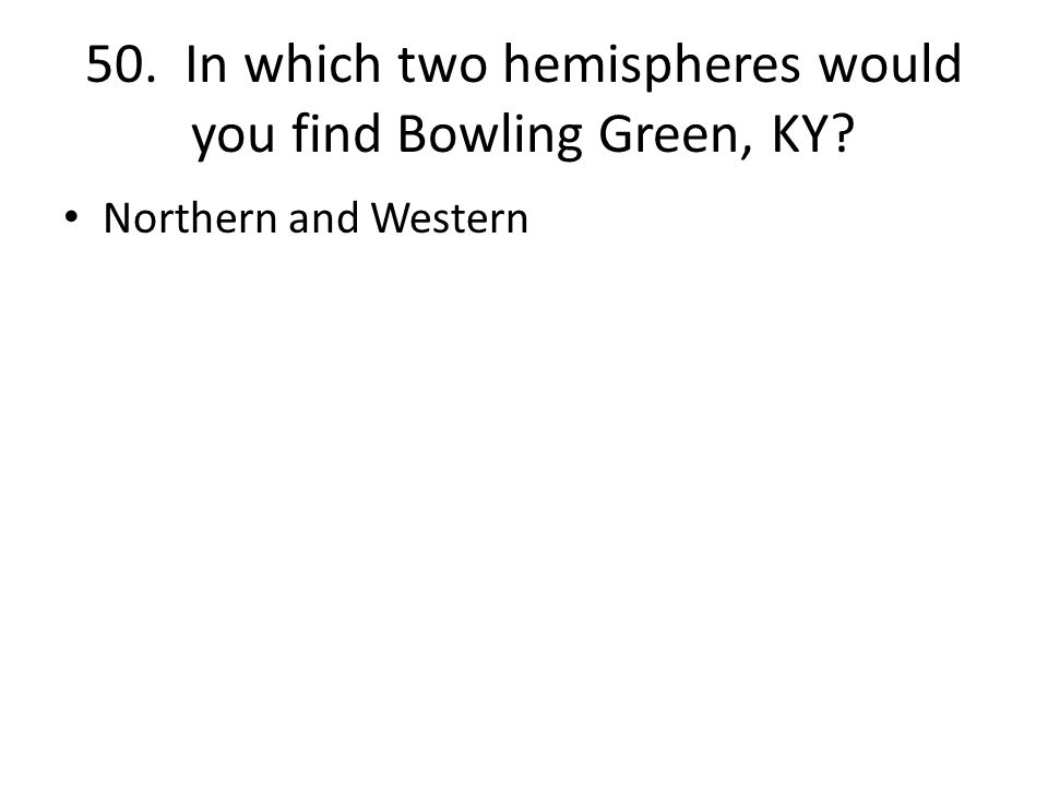 50. In which two hemispheres would you find Bowling Green, KY Northern and Western