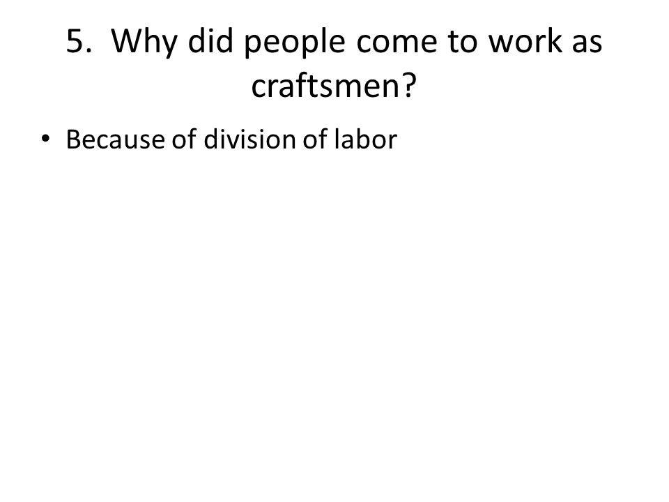 5. Why did people come to work as craftsmen Because of division of labor