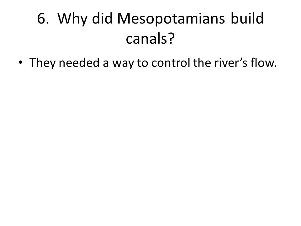 6. Why did Mesopotamians build canals They needed a way to control the river's flow.