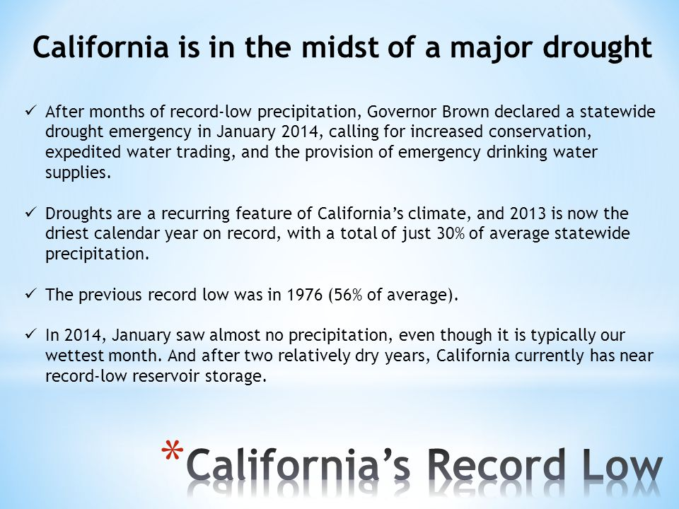 California is in the midst of a major drought After months of record-low precipitation, Governor Brown declared a statewide drought emergency in January 2014, calling for increased conservation, expedited water trading, and the provision of emergency drinking water supplies.