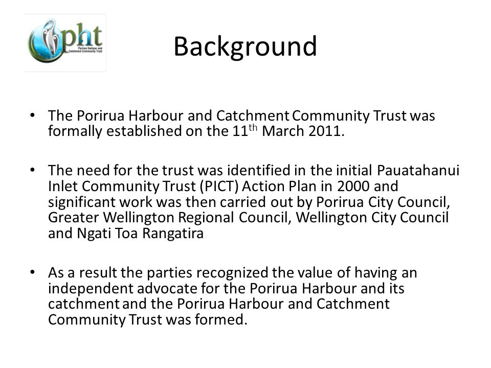 Background The Porirua Harbour and Catchment Community Trust was formally established on the 11 th March 2011.