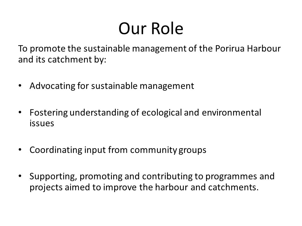 Our Role To promote the sustainable management of the Porirua Harbour and its catchment by: Advocating for sustainable management Fostering understanding of ecological and environmental issues Coordinating input from community groups Supporting, promoting and contributing to programmes and projects aimed to improve the harbour and catchments.