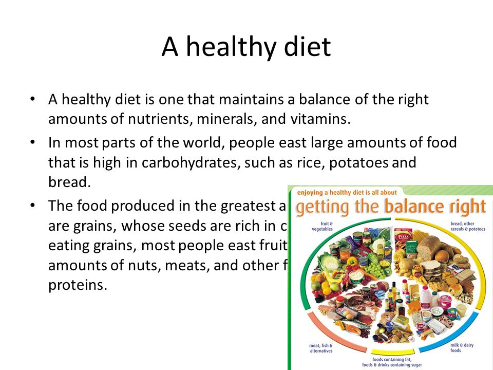 A healthy diet A healthy diet is one that maintains a balance of the right amounts of nutrients, minerals, and vitamins. In most parts of the world, p