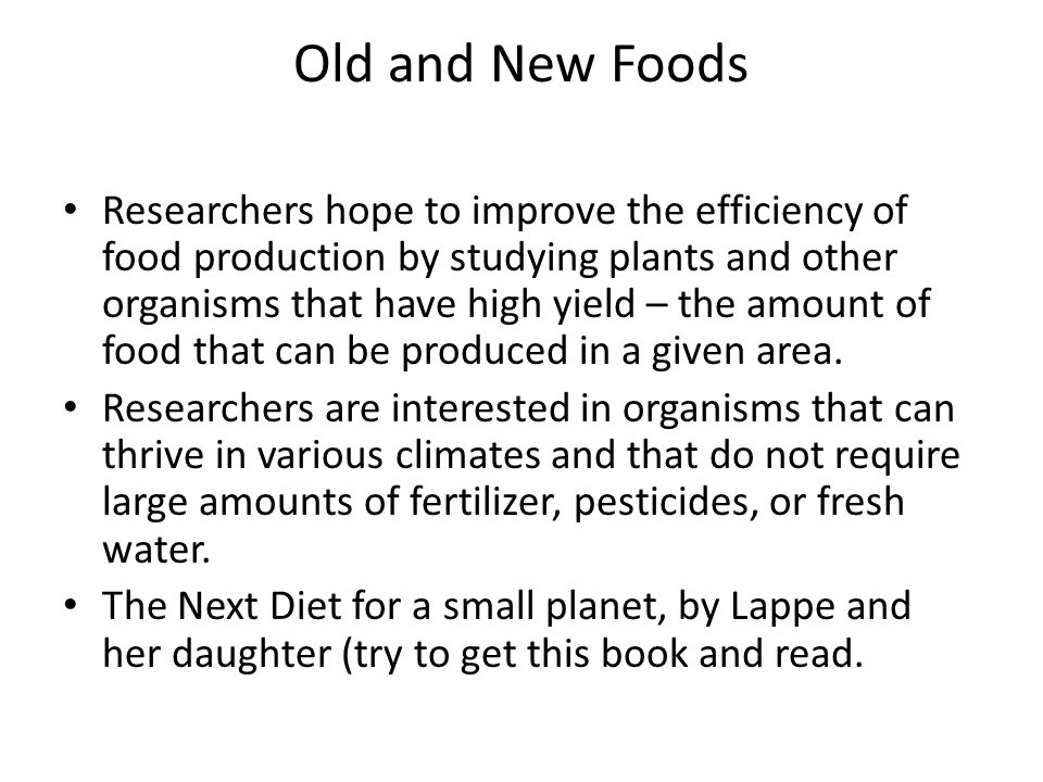 Old and New Foods Researchers hope to improve the efficiency of food production by studying plants and other organisms that have high yield – the amount of food that can be produced in a given area.