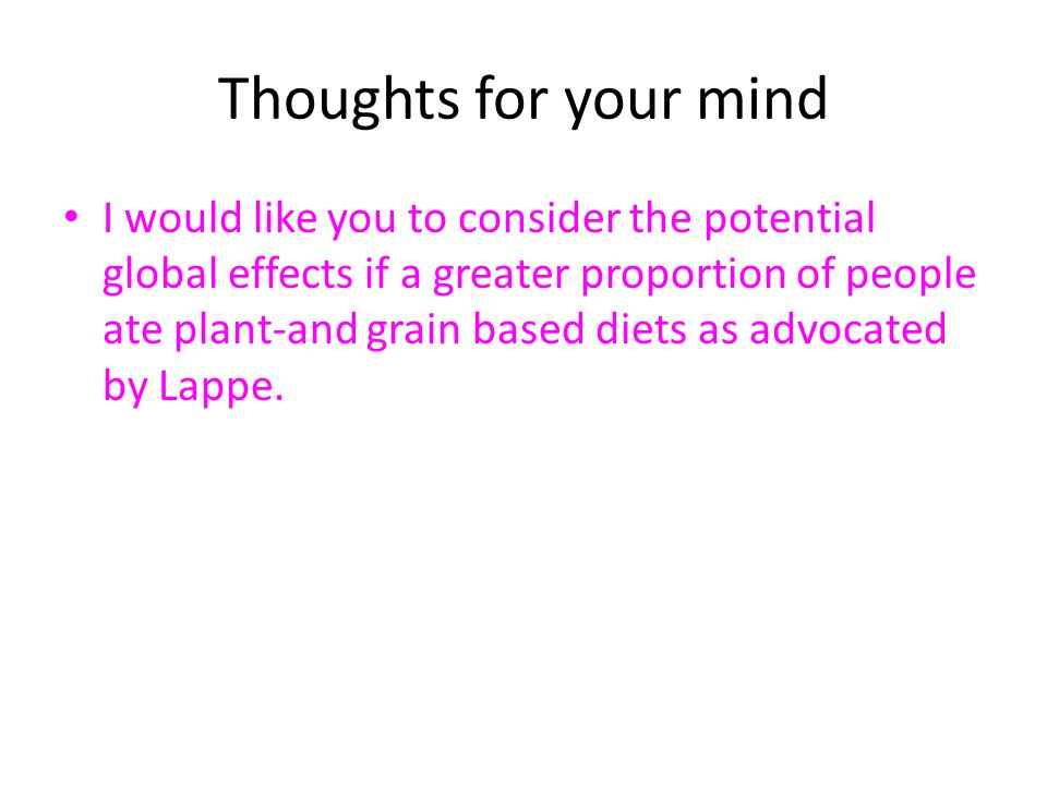 Thoughts for your mind I would like you to consider the potential global effects if a greater proportion of people ate plant-and grain based diets as advocated by Lappe.