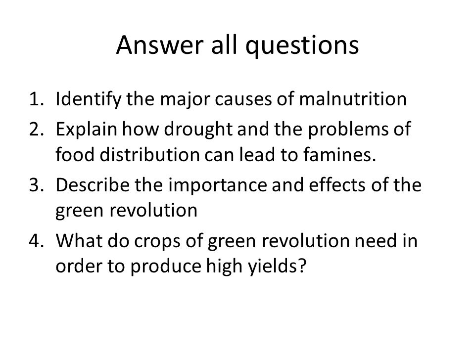 Answer all questions 1.Identify the major causes of malnutrition 2.Explain how drought and the problems of food distribution can lead to famines.