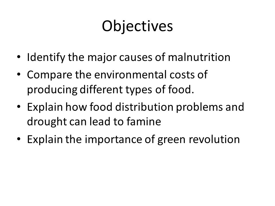 Objectives Identify the major causes of malnutrition Compare the environmental costs of producing different types of food.